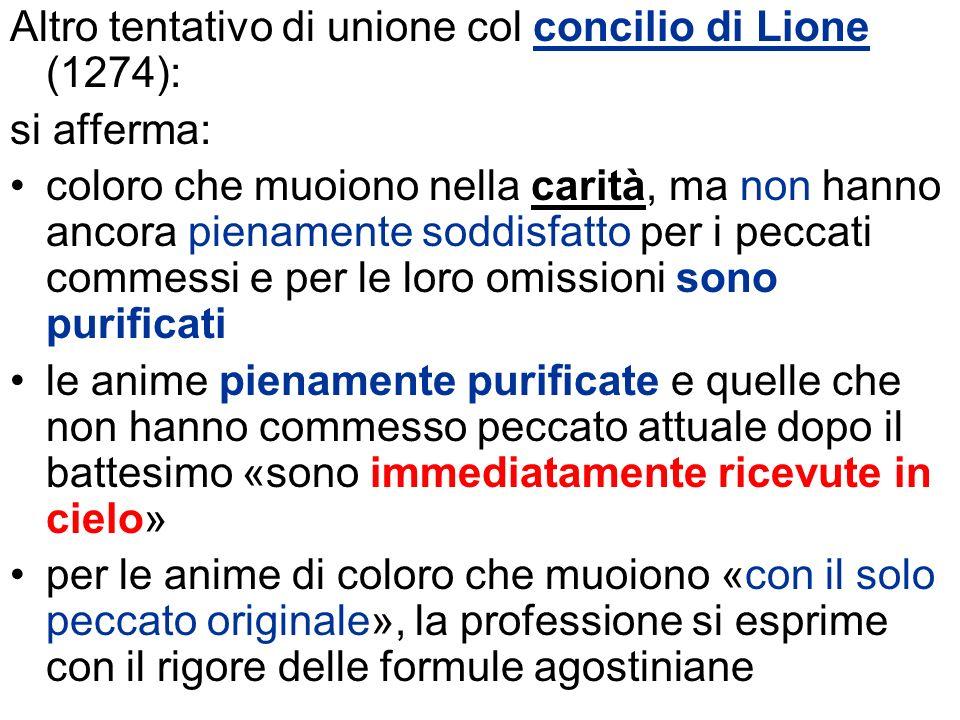 Altro tentativo di unione col concilio di Lione (1274): si afferma: coloro che muoiono nella carità, ma non hanno ancora pienamente soddisfatto per i