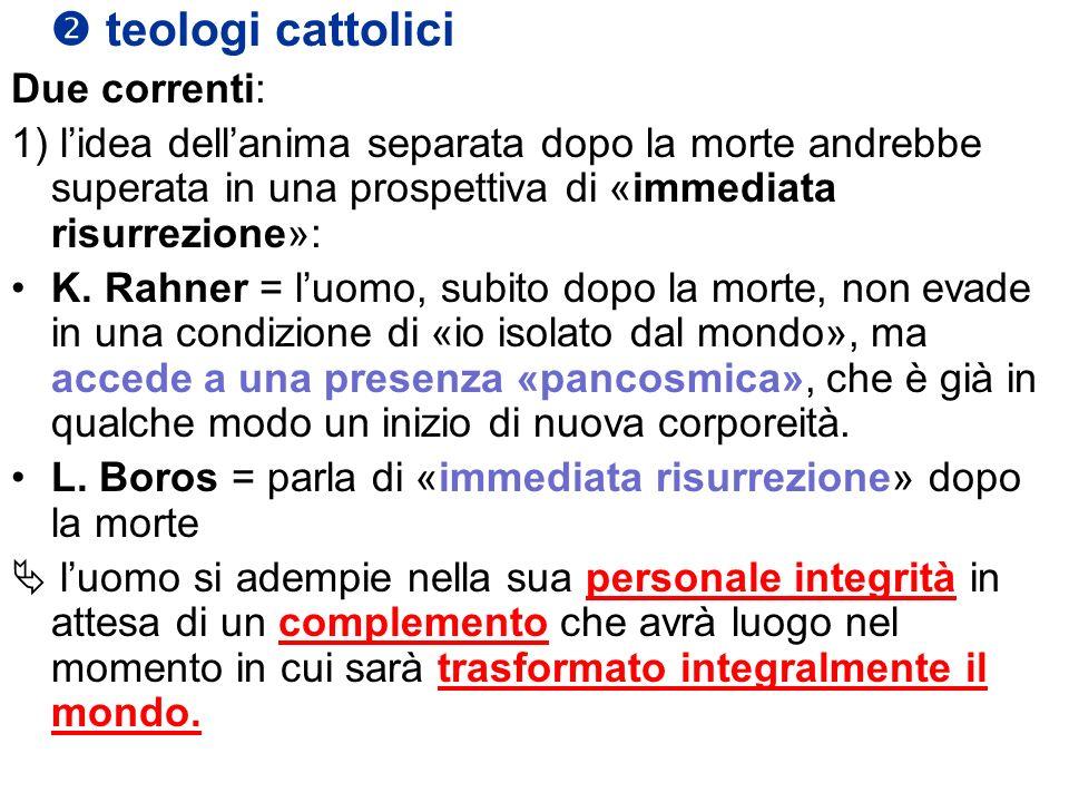 teologi cattolici Due correnti: 1) lidea dellanima separata dopo la morte andrebbe superata in una prospettiva di «immediata risurrezione»: K. Rahner