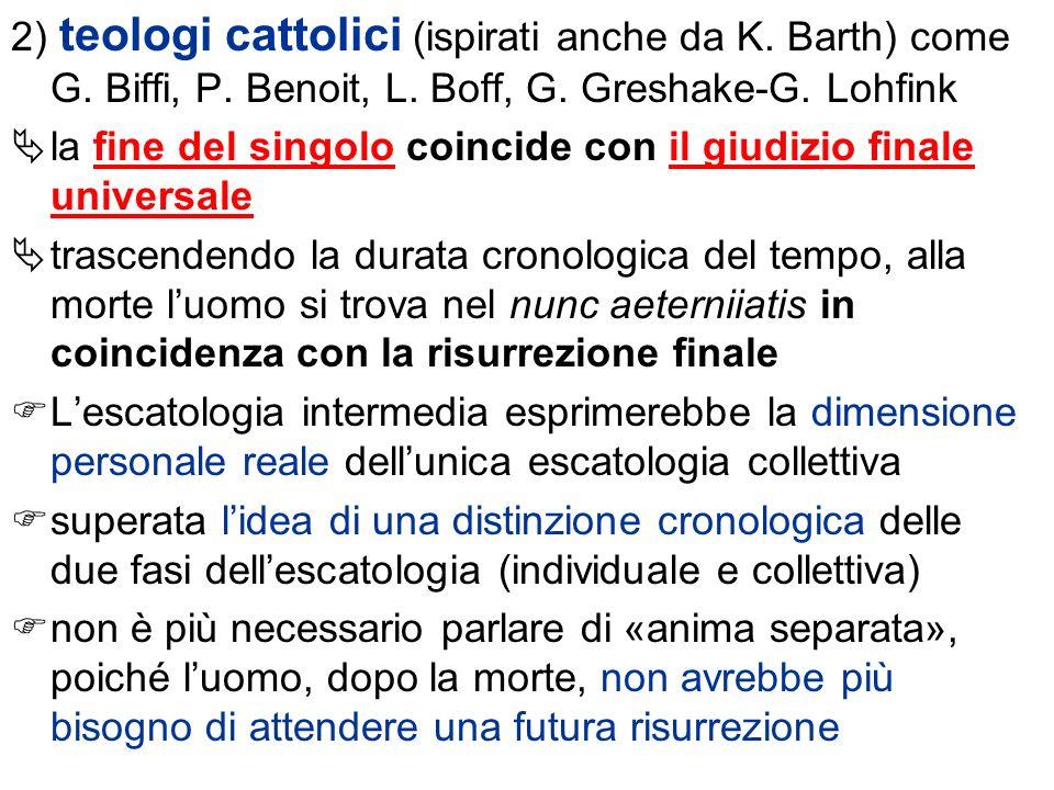 2) teologi cattolici (ispirati anche da K. Barth) come G. Biffi, P. Benoit, L. Boff, G. Greshake-G. Lohfink la fine del singolo coincide con il giudiz