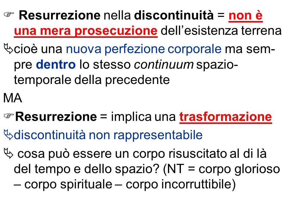 Resurrezione nella discontinuità = non è una mera prosecuzione dellesistenza terrena cioè una nuova perfezione corporale ma sem- pre dentro lo stesso