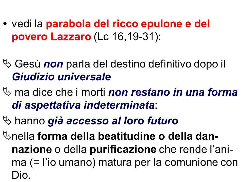 vedi la parabola del ricco epulone e del povero Lazzaro (Lc 16,19-31): Gesù non parla del destino definitivo dopo il Giudizio universale ma dice che i