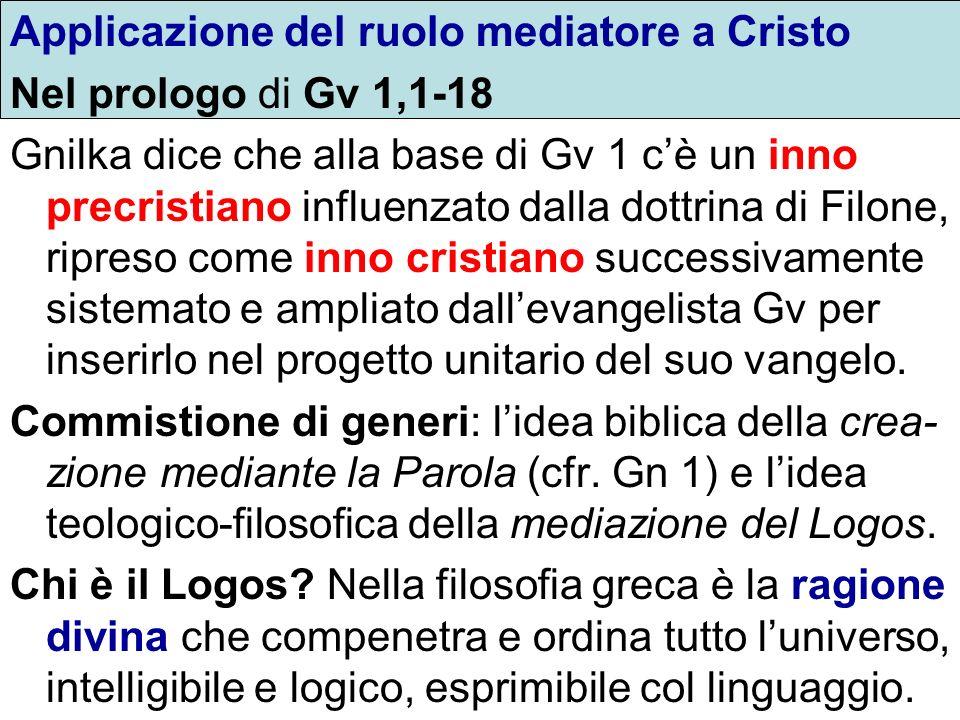 Applicazione del ruolo mediatore a Cristo Nel prologo di Gv 1,1-18 Gnilka dice che alla base di Gv 1 cè un inno precristiano influenzato dalla dottrin