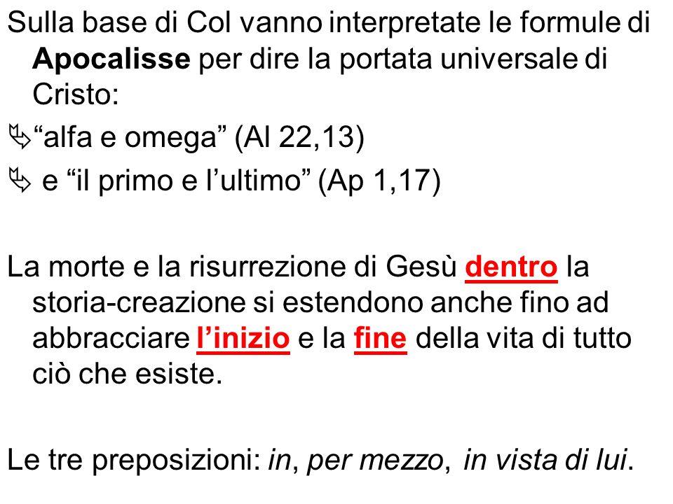 Sulla base di Col vanno interpretate le formule di Apocalisse per dire la portata universale di Cristo: alfa e omega (Al 22,13) e il primo e lultimo (
