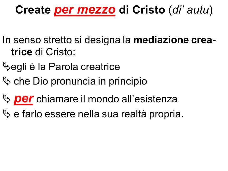 Create per mezzo di Cristo (di autu) In senso stretto si designa la mediazione crea- trice di Cristo: egli è la Parola creatrice che Dio pronuncia in