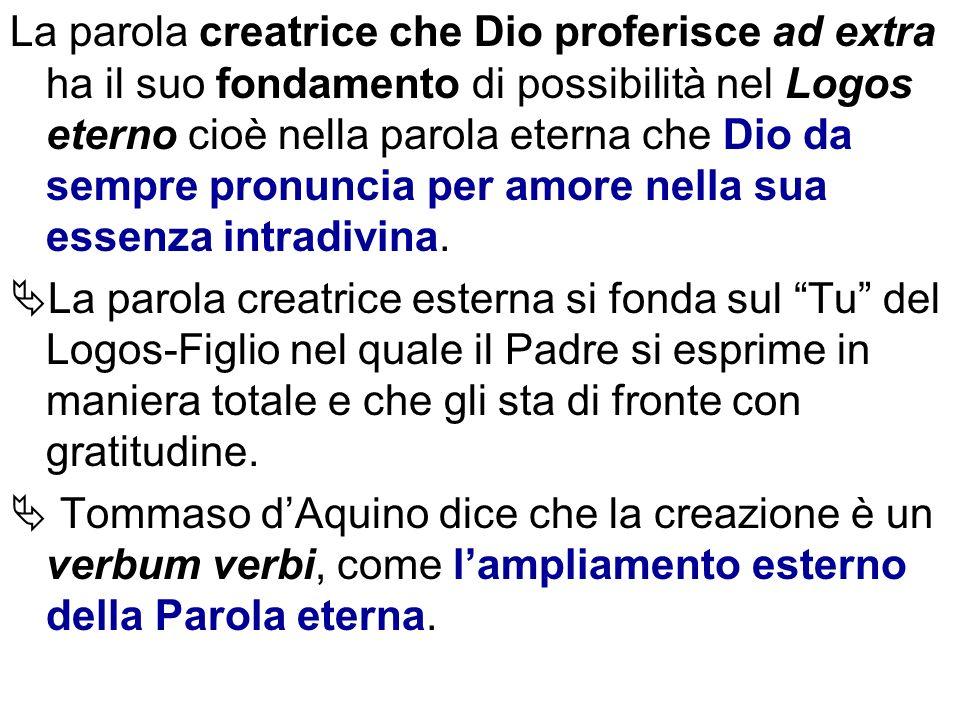 La parola creatrice che Dio proferisce ad extra ha il suo fondamento di possibilità nel Logos eterno cioè nella parola eterna che Dio da sempre pronun