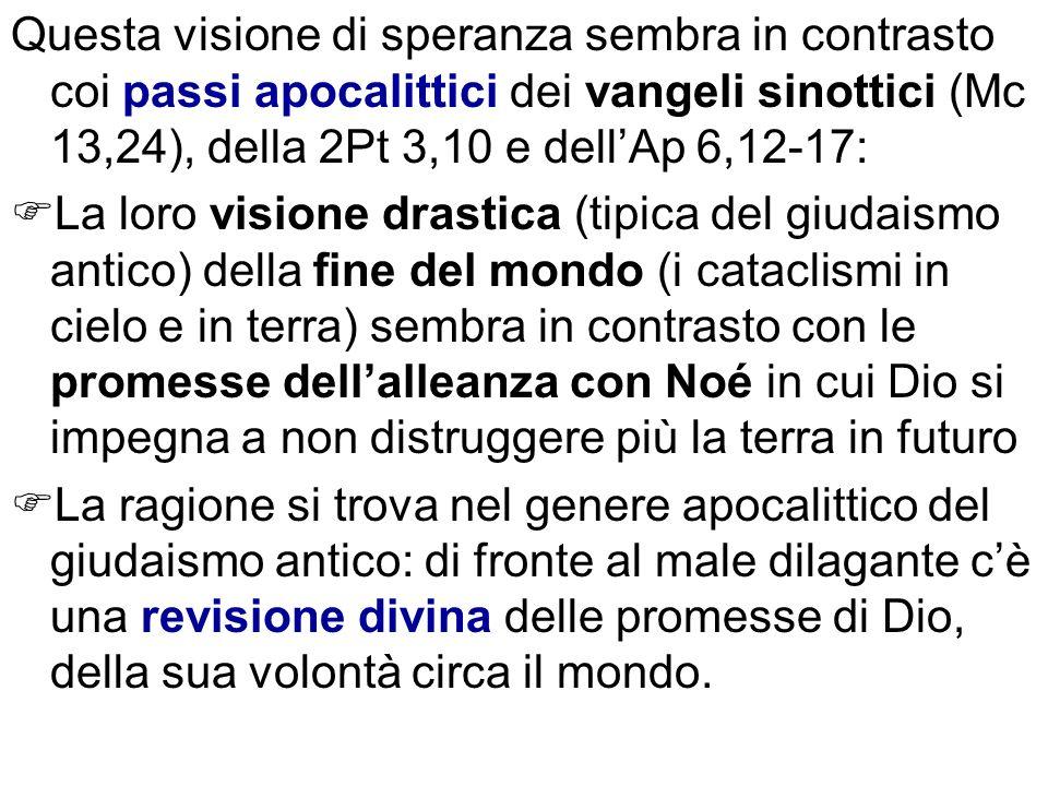 Questa visione di speranza sembra in contrasto coi passi apocalittici dei vangeli sinottici (Mc 13,24), della 2Pt 3,10 e dellAp 6,12-17: La loro visio