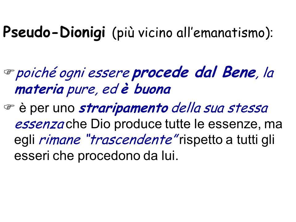 Pseudo-Dionigi (più vicino allemanatismo) : poiché ogni essere procede dal Bene, la materia pure, ed è buona è per uno straripamento della sua stessa