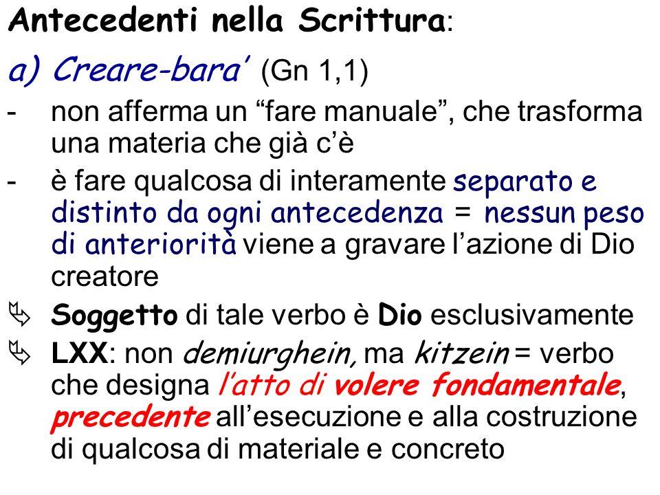 Antecedenti nella Scrittura : a)Creare-bara (Gn 1,1) -non afferma un fare manuale, che trasforma una materia che già cè -è fare qualcosa di interament