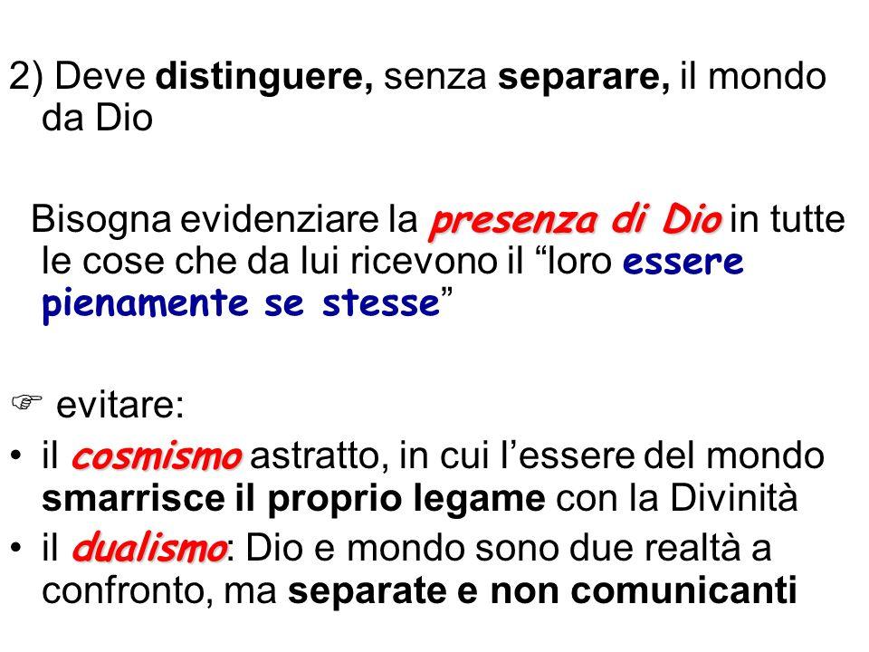 2) Deve distinguere, senza separare, il mondo da Dio presenza di Dio Bisogna evidenziare la presenza di Dio in tutte le cose che da lui ricevono il lo