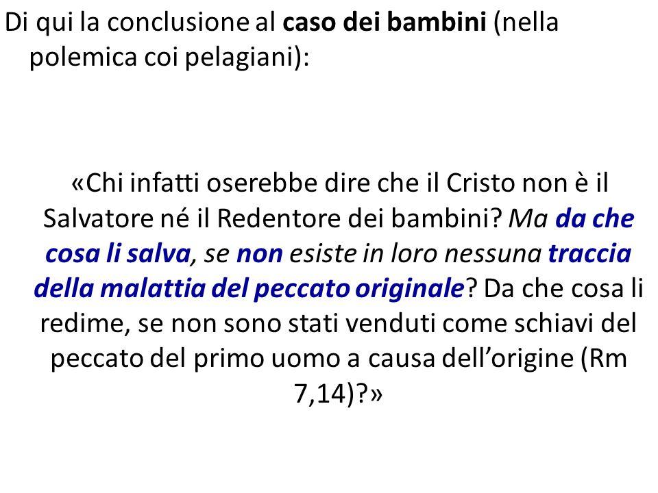 Di qui la conclusione al caso dei bambini (nella polemica coi pelagiani): «Chi infatti oserebbe dire che il Cristo non è il Salvatore né il Redentore