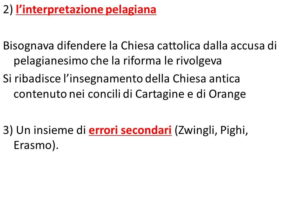 2) linterpretazione pelagiana Bisognava difendere la Chiesa cattolica dalla accusa di pelagianesimo che la riforma le rivolgeva Si ribadisce linsegnam