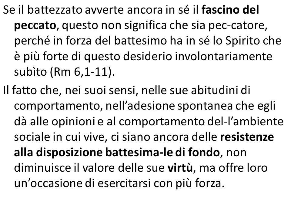 Se il battezzato avverte ancora in sé il fascino del peccato, questo non significa che sia pec-catore, perché in forza del battesimo ha in sé lo Spiri
