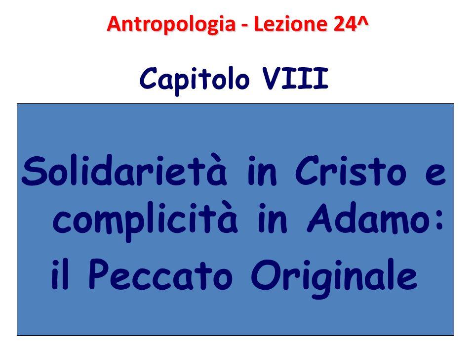 Antropologia - Lezione 24^ Capitolo VIII Solidarietà in Cristo e complicità in Adamo: il Peccato Originale
