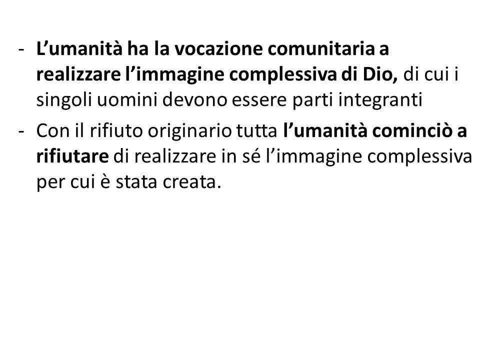 -Lumanità ha la vocazione comunitaria a realizzare limmagine complessiva di Dio, di cui i singoli uomini devono essere parti integranti -Con il rifiut