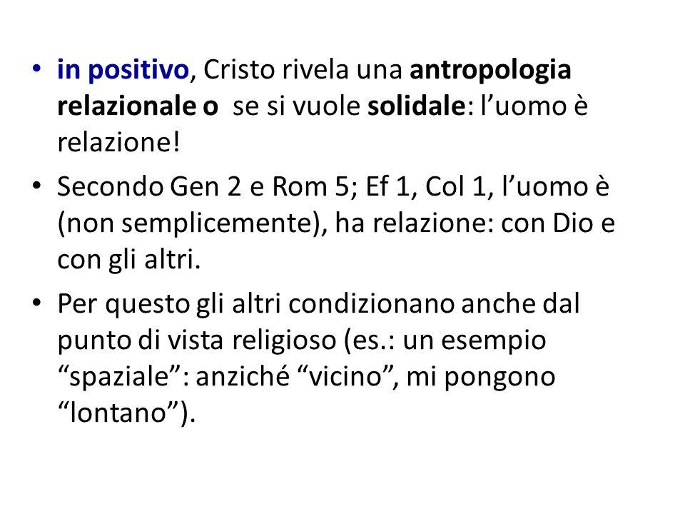 in positivo, Cristo rivela una antropologia relazionale o se si vuole solidale: luomo è relazione! Secondo Gen 2 e Rom 5; Ef 1, Col 1, luomo è (non se