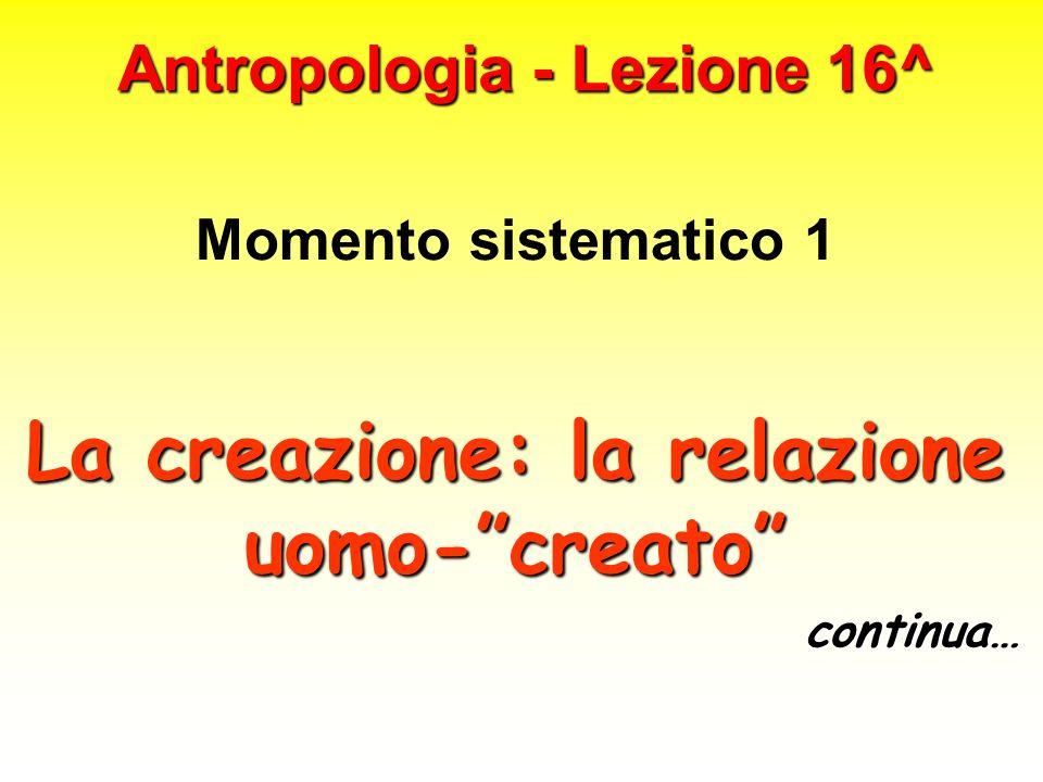 Antropologia - Lezione 16^ Momento sistematico 1 La creazione: la relazione uomo-creato continua…