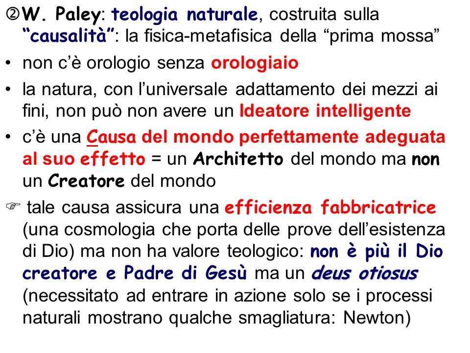 W. Paley : teologia naturale, costruita sulla causalità : la fisica-metafisica della prima mossa non cè orologio senza orologiaio la natura, con luniv