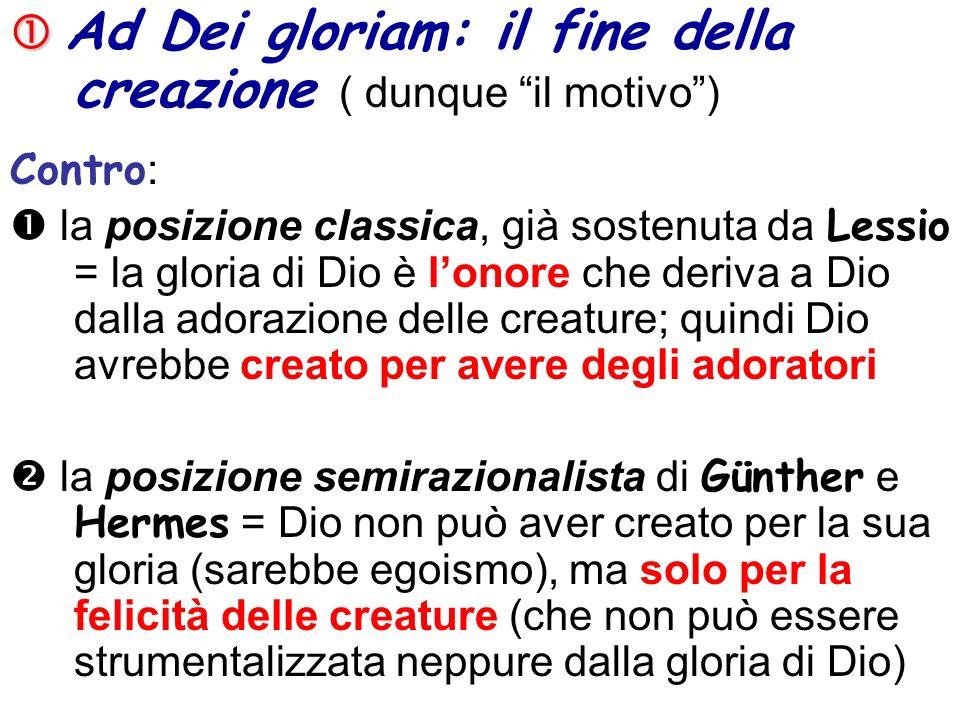 Ad Dei gloriam: il fine della creazione ( dunque il motivo) Contro : la posizione classica, già sostenuta da Lessio = la gloria di Dio è lonore che de