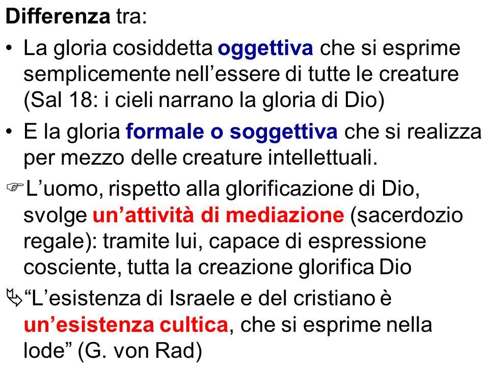 Differenza tra: La gloria cosiddetta oggettiva che si esprime semplicemente nellessere di tutte le creature (Sal 18: i cieli narrano la gloria di Dio)