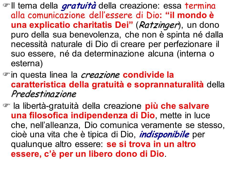 Ratzinger Il tema della gratuità della creazione: essa termina alla comunicazione dellessere di Dio : il mondo è una explicatio charitatis Dei ( Ratzi