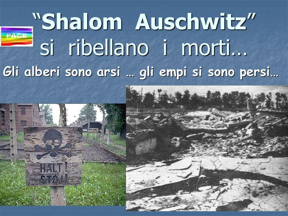 Shalom Auschwitz si ribellano i morti…Shalom Auschwitz si ribellano i morti… Gli alberi sono arsi … gli empi si sono persi…