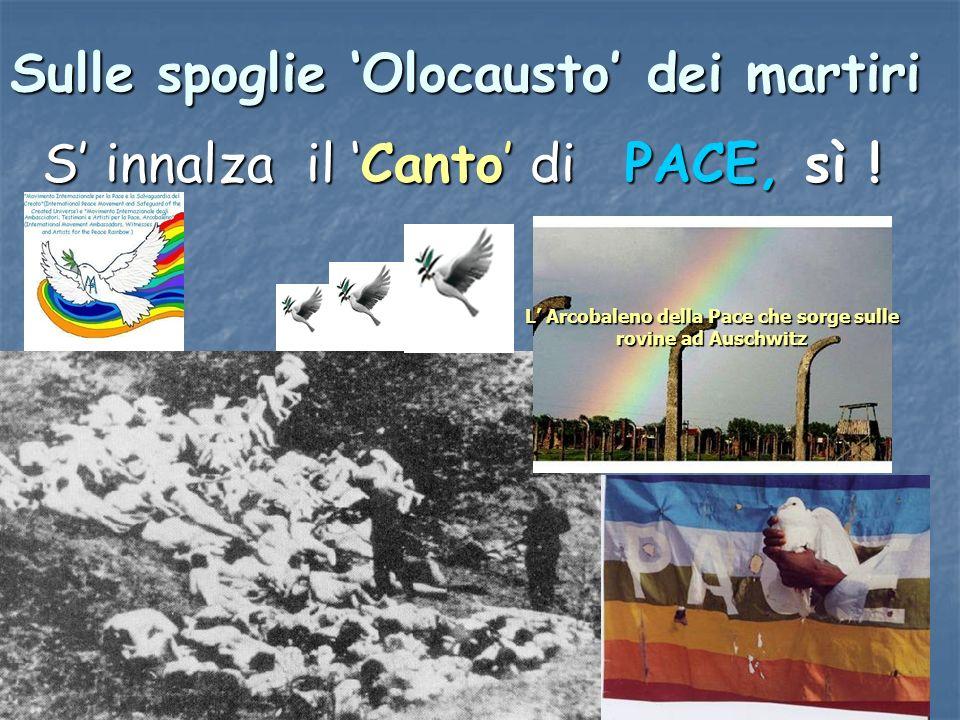 Sulle spoglie Olocausto dei martiri S innalza il Canto di PACE, sì ! L Arcobaleno della Pace che sorge sulle rovine ad Auschwitz