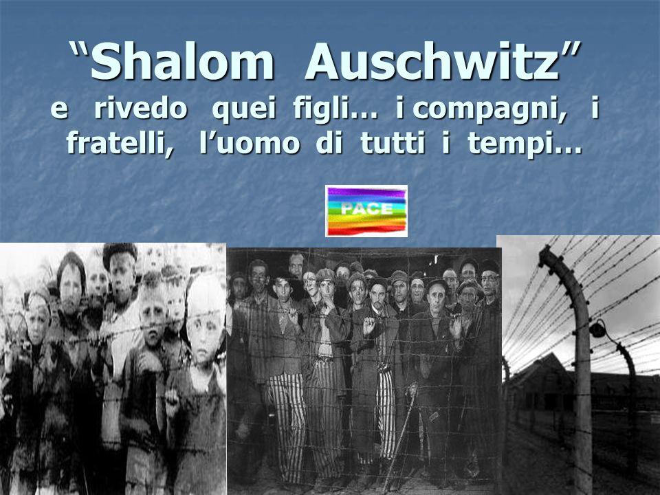 Shalom Auschwitz e rivedo quei figli… i compagni, i fratelli, luomo di tutti i tempi…
