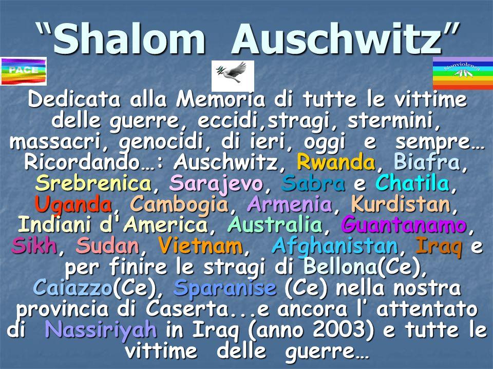 Shalom AuschwitzShalom Auschwitz Dedicata alla Memoria di tutte le vittime delle guerre, eccidi,stragi, stermini, massacri, genocidi, di ieri, oggi e