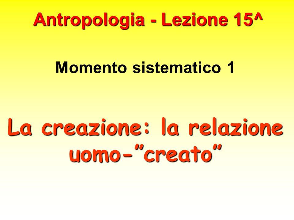 Antropologia - Lezione 15^ Momento sistematico 1 La creazione: la relazione uomo-creato