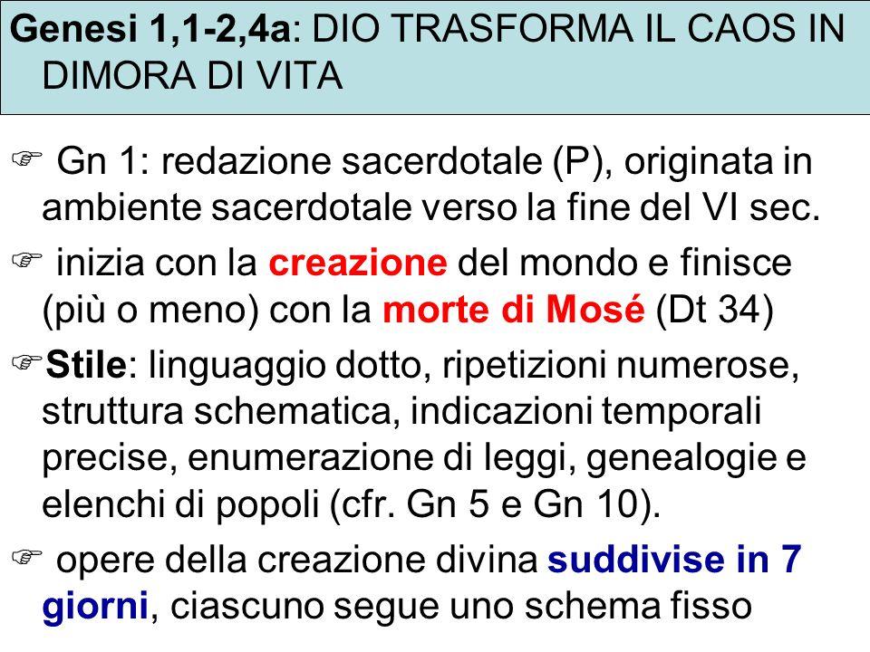Genesi 1,1-2,4a: DIO TRASFORMA IL CAOS IN DIMORA DI VITA Gn 1: redazione sacerdotale (P), originata in ambiente sacerdotale verso la fine del VI sec.