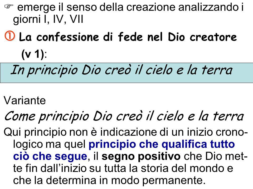 emerge il senso della creazione analizzando i giorni I, IV, VII La confessione di fede nel Dio creatore (v 1): In principio Dio creò il cielo e la ter