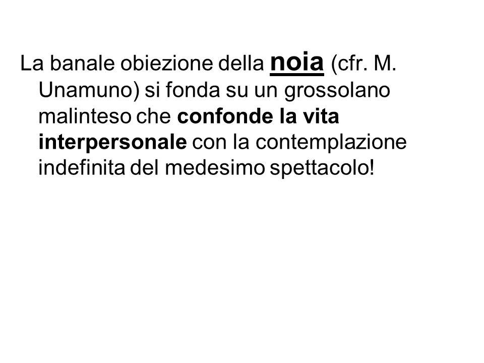 La banale obiezione della noia (cfr. M. Unamuno) si fonda su un grossolano malinteso che confonde la vita interpersonale con la contemplazione indefin