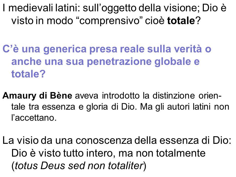 I medievali latini: sulloggetto della visione; Dio è visto in modo comprensivo cioè totale? Cè una generica presa reale sulla verità o anche una sua p