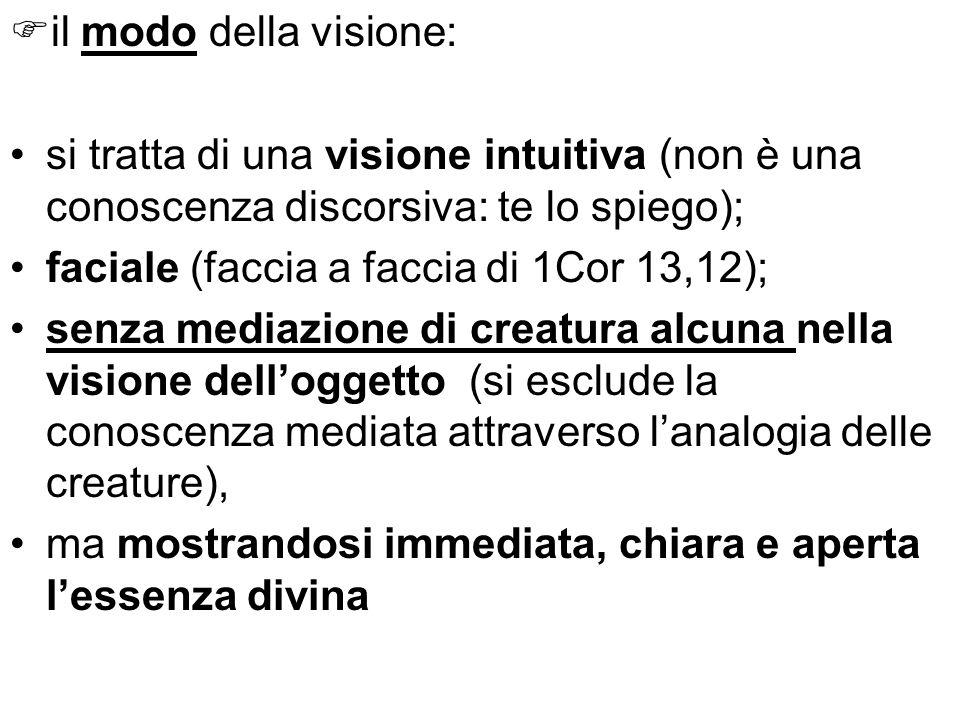 il modo della visione: si tratta di una visione intuitiva (non è una conoscenza discorsiva: te lo spiego); faciale (faccia a faccia di 1Cor 13,12); se