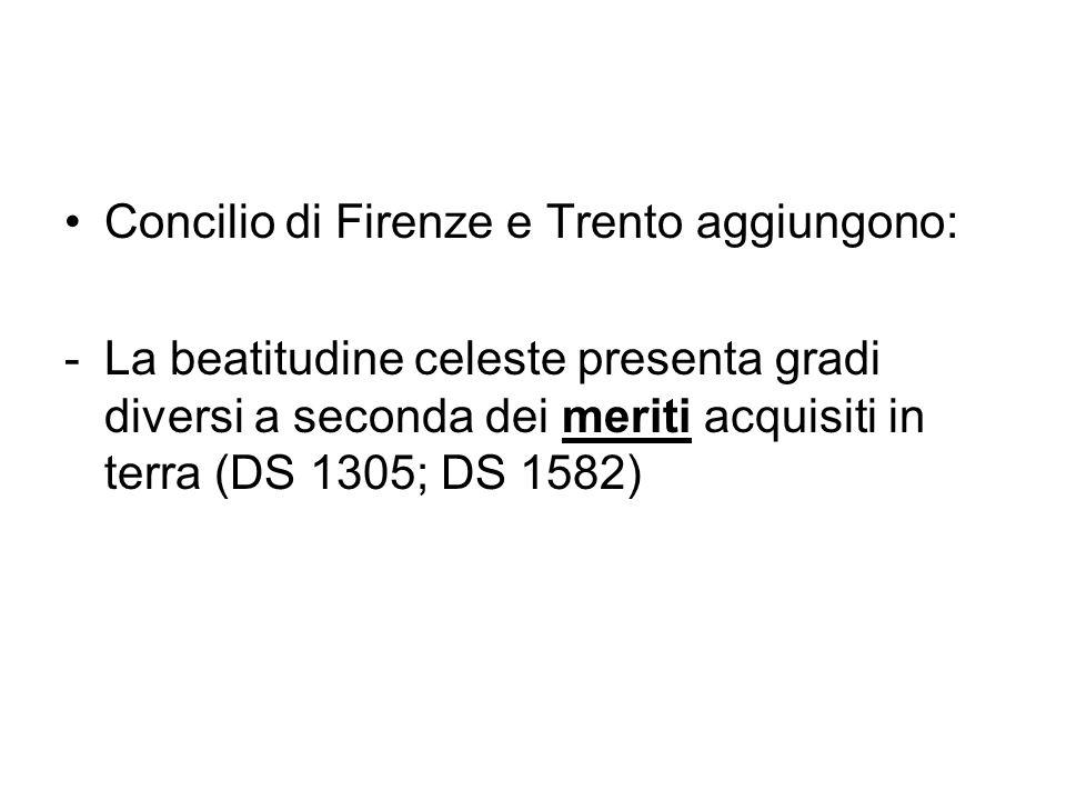 Concilio di Firenze e Trento aggiungono: -La beatitudine celeste presenta gradi diversi a seconda dei meriti acquisiti in terra (DS 1305; DS 1582)