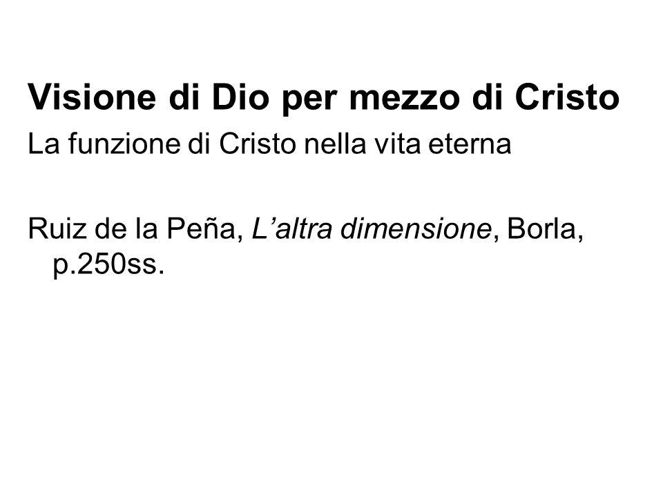 Visione di Dio per mezzo di Cristo La funzione di Cristo nella vita eterna Ruiz de la Peña, Laltra dimensione, Borla, p.250ss.