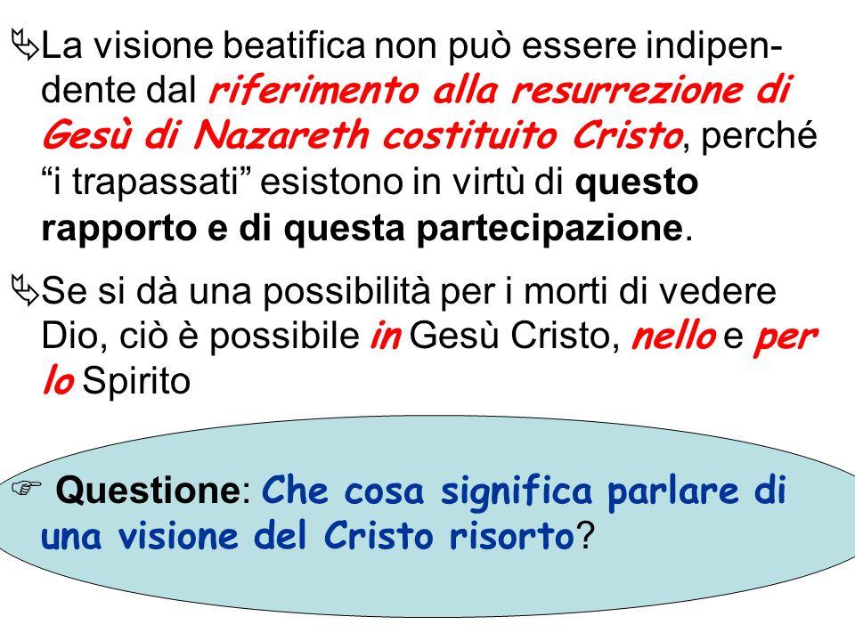 La visione beatifica non può essere indipen- dente dal riferimento alla resurrezione di Gesù di Nazareth costituito Cristo, perché i trapassati esisto