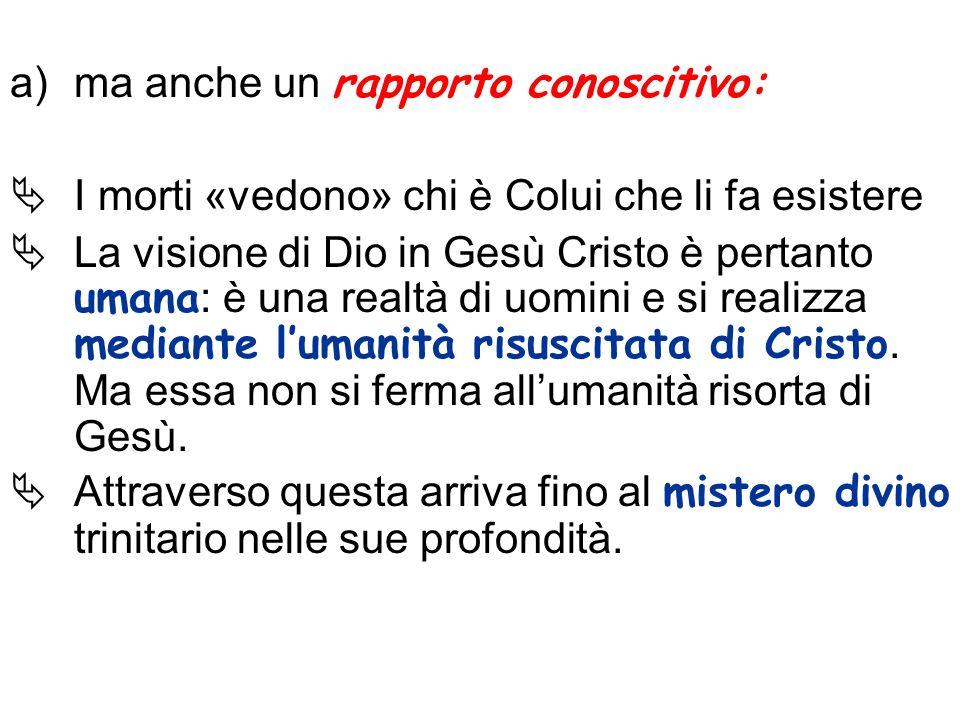 a)ma anche un rapporto conoscitivo: I morti «vedono» chi è Colui che li fa esistere La visione di Dio in Gesù Cristo è pertanto umana : è una realtà d