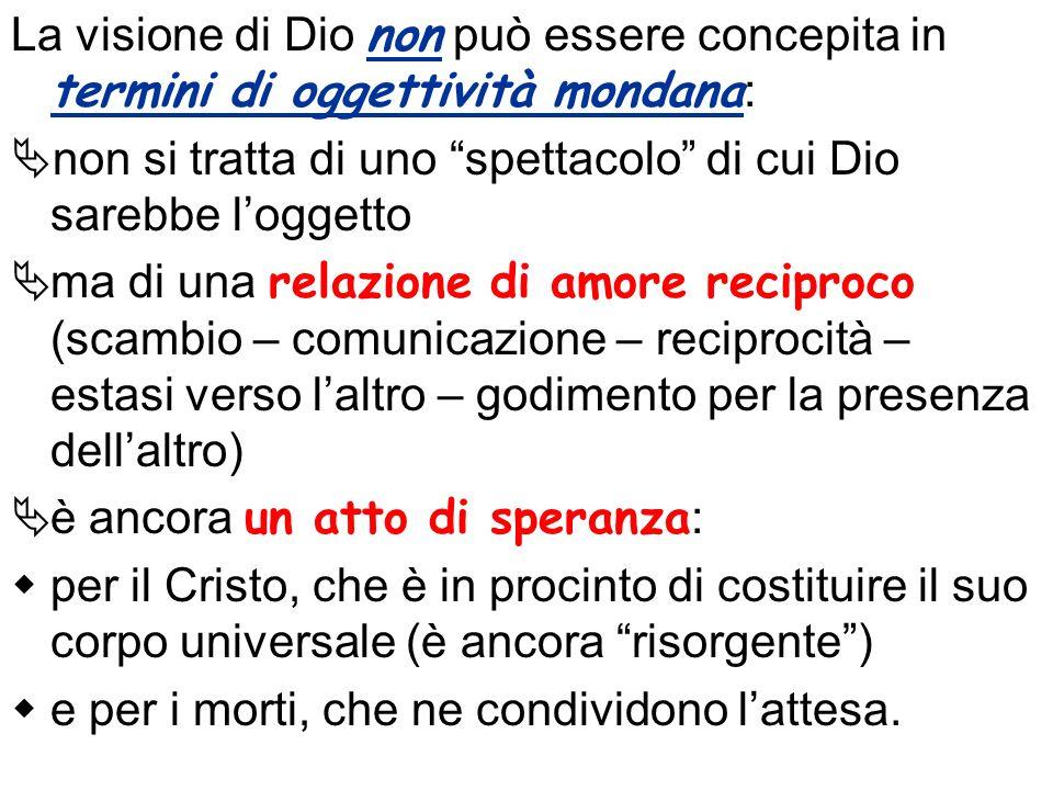 La visione di Dio non può essere concepita in termini di oggettività mondana : non si tratta di uno spettacolo di cui Dio sarebbe loggetto ma di una r