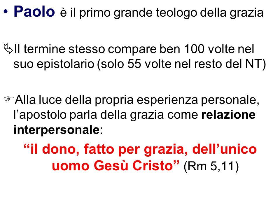 Paolo è il primo grande teologo della grazia Il termine stesso compare ben 100 volte nel suo epistolario (solo 55 volte nel resto del NT) Alla luce de