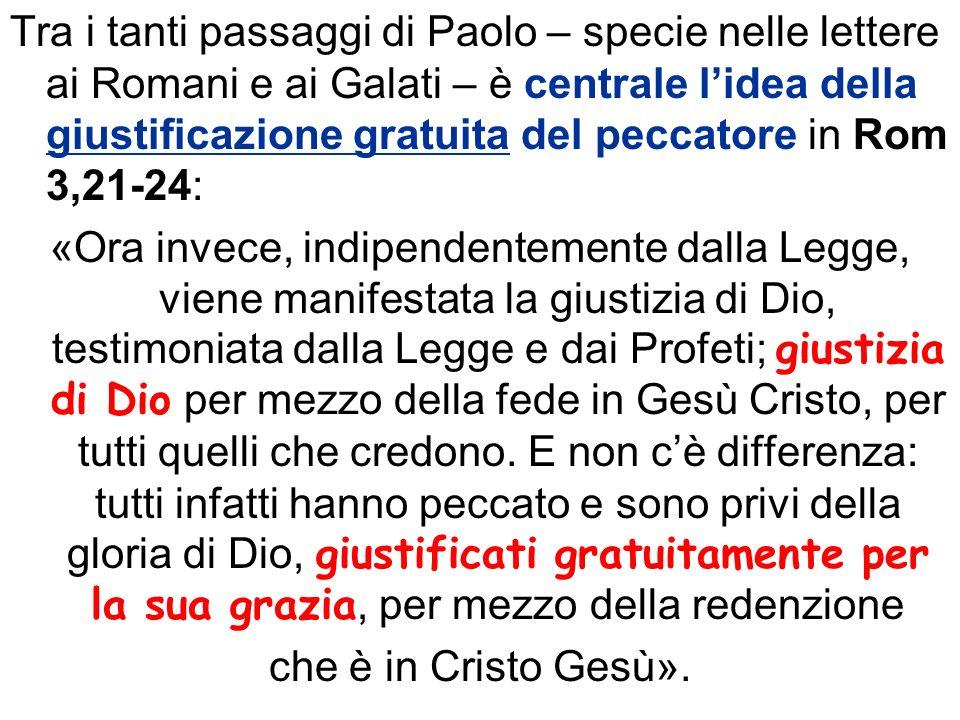 Tra i tanti passaggi di Paolo – specie nelle lettere ai Romani e ai Galati – è centrale lidea della giustificazione gratuita del peccatore in Rom 3,21
