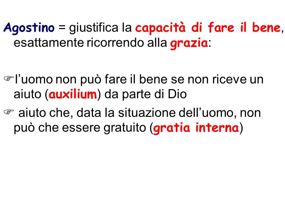 Agostino = giustifica la capacità di fare il bene, esattamente ricorrendo alla grazia : luomo non può fare il bene se non riceve un aiuto ( auxilium )