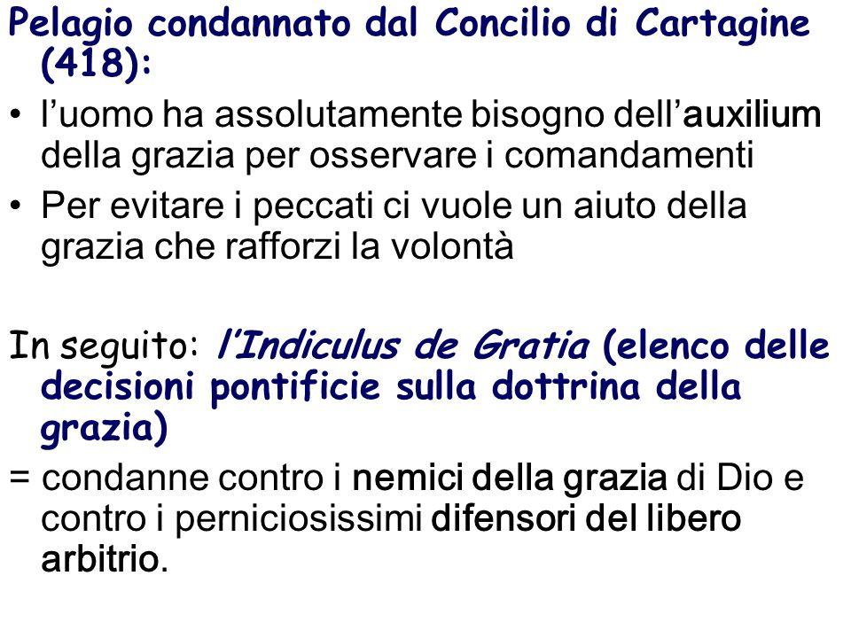 Pelagio condannato dal Concilio di Cartagine (418): luomo ha assolutamente bisogno dellauxilium della grazia per osservare i comandamenti Per evitare