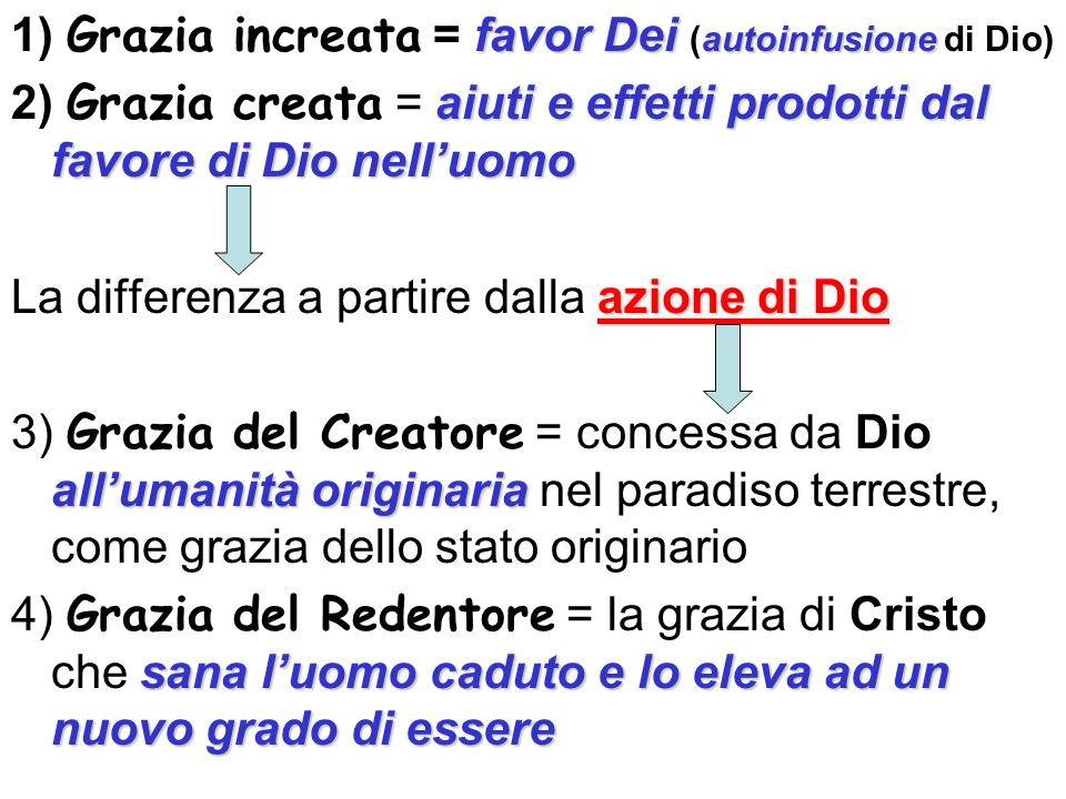 favor Dei autoinfusione 1) Grazia increata = favor Dei (autoinfusione di Dio) aiuti e effetti prodotti dal favore di Dio nelluomo 2) Grazia creata = a