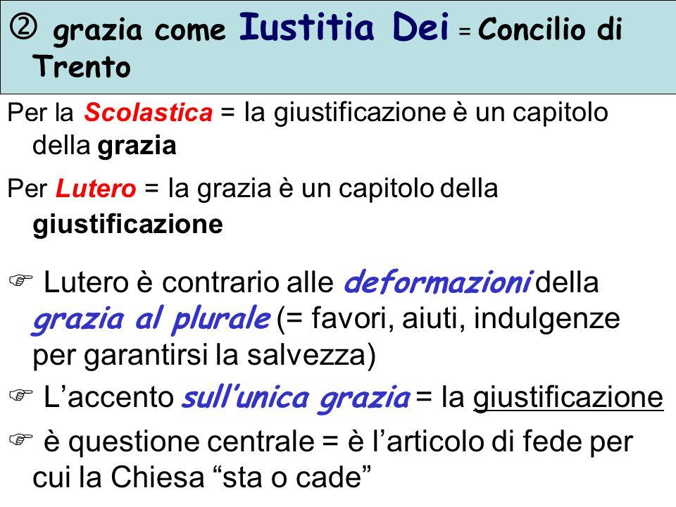 grazia come Iustitia Dei = Concilio di Trento Per la Scolastica = la giustificazione è un capitolo della grazia Per Lutero = la grazia è un capitolo d