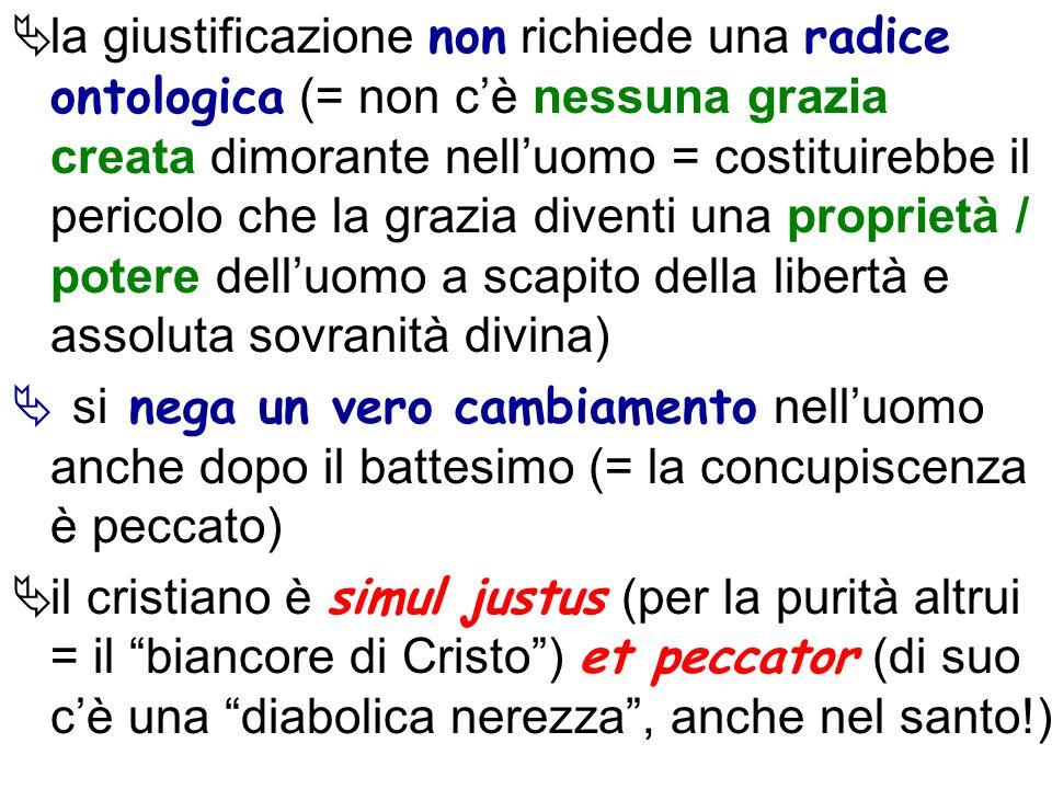 la giustificazione non richiede una radice ontologica (= non cè nessuna grazia creata dimorante nelluomo = costituirebbe il pericolo che la grazia div