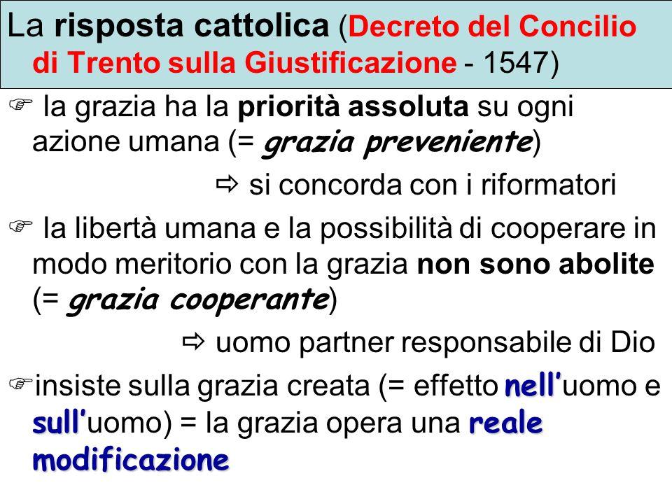 La risposta cattolica (Decreto del Concilio di Trento sulla Giustificazione - 1547) la grazia ha la priorità assoluta su ogni azione umana (= grazia p