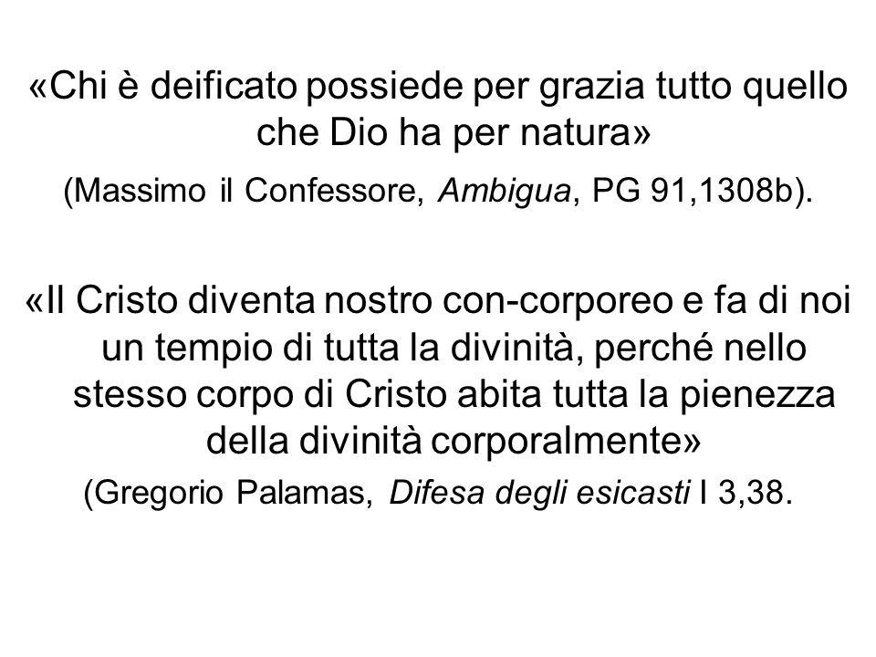 «Chi è deificato possiede per grazia tutto quello che Dio ha per natura» (Massimo il Confessore, Ambigua, PG 91,1308b). «Il Cristo diventa nostro con-
