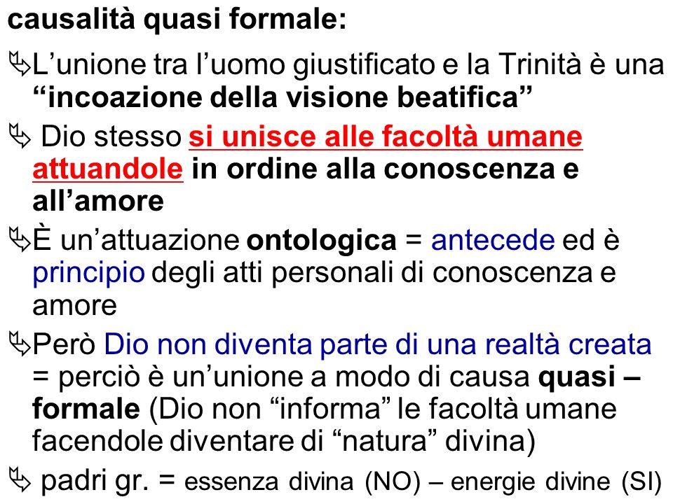 causalità quasi formale: Lunione tra luomo giustificato e la Trinità è una incoazione della visione beatifica Dio stesso si unisce alle facoltà umane