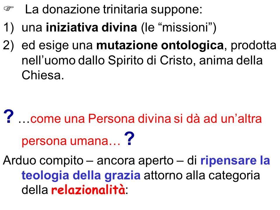 La donazione trinitaria suppone: 1)una iniziativa divina (le missioni) 2)ed esige una mutazione ontologica, prodotta nelluomo dallo Spirito di Cristo,